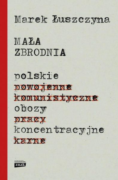 Mała Zbrodnia. Polskie obozy koncentracyjne - Marek Łuszczyna